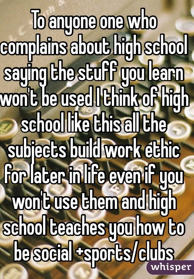 To anyone one who complains about high school saying the stuff you ... To anyone one who complains about high school saying the stuff you learn won't