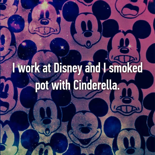 I work at Disney and I smoked pot with Cinderella.