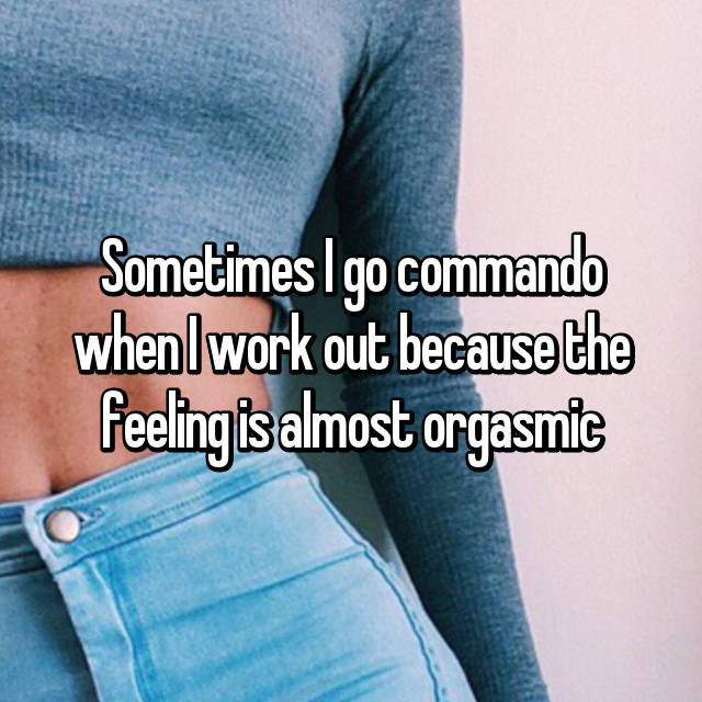 Sometimes I go commando when I work out because the feeling is almost orgasmic