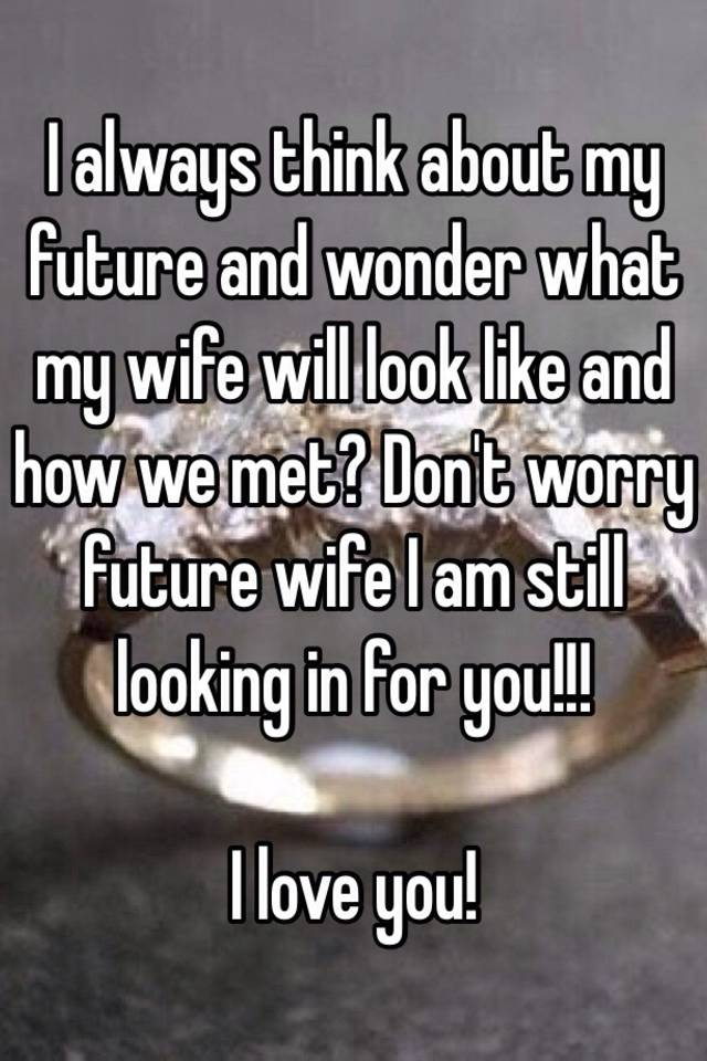 I always think about my future and wonder what my wife ...
