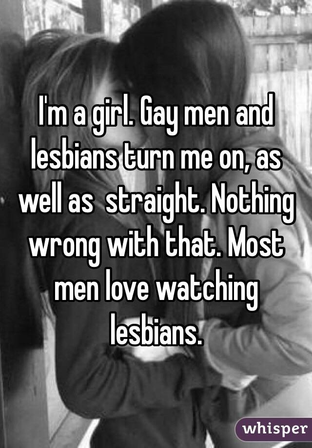 m a girl gay men and lesbians turn me on as well as straight gay men and lesbians turn me on as well as straight