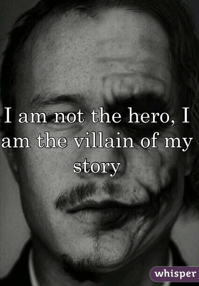 I am not the hero, I am the villain of my story
