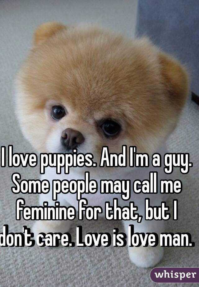 love puppies. And I'm a guy. Some people may call me feminine for
