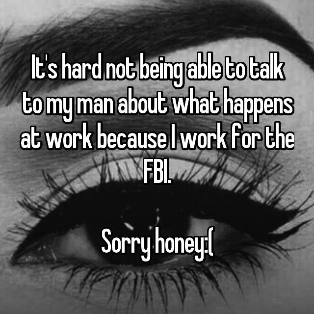 It's hard not being able to talk to my man about what happens at work because I work for the FBI.  Sorry honey:(