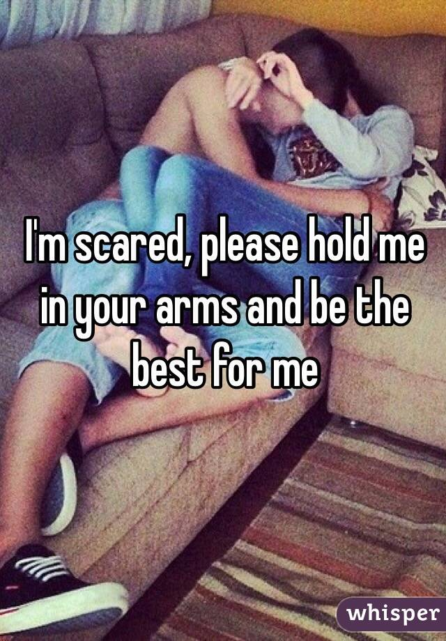 Please Hold me in Your Arms I'm Scared Please Hold me in