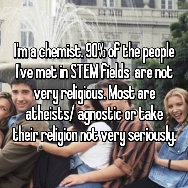 I'm a chemist. 90% of the people I've met in STEM fields  are not very religious. Most are atheists/ agnostic or take their religion not very seriously.