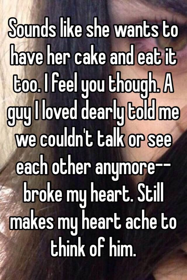 Sounds Like She Wants To Have Her Cake And Eat It Too I Feel You Though A Guy Loved Dearly Told Me We Couldn T Talk Or See Each Other Anymore Broke My