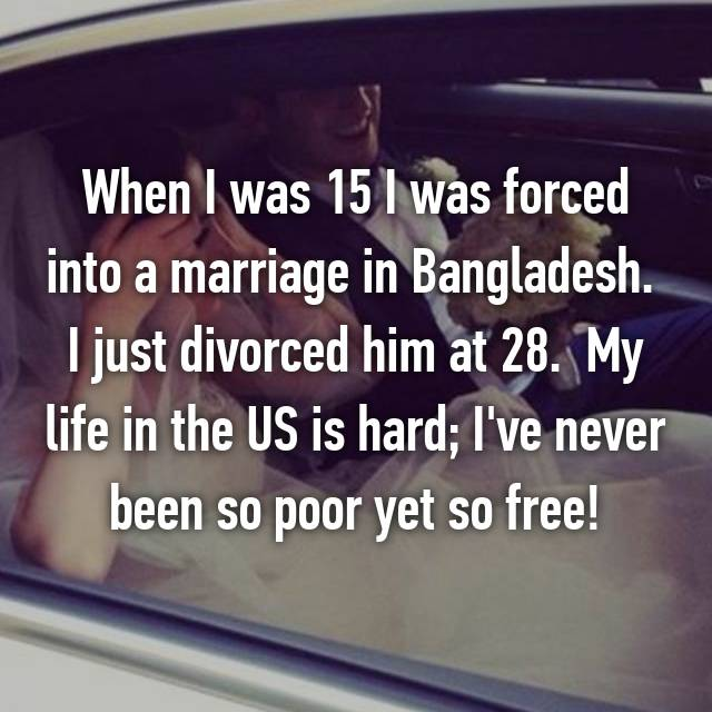 When I was 15 I was forced into a marriage in Bangladesh.  I just divorced him at 28.  My life in the US is hard; I've never been so poor yet so free!