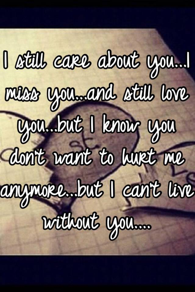 I Still Care About You I Miss You And Still Love You But I Know You Don T Want To Hurt Me Anymore But I Can T Live Without You