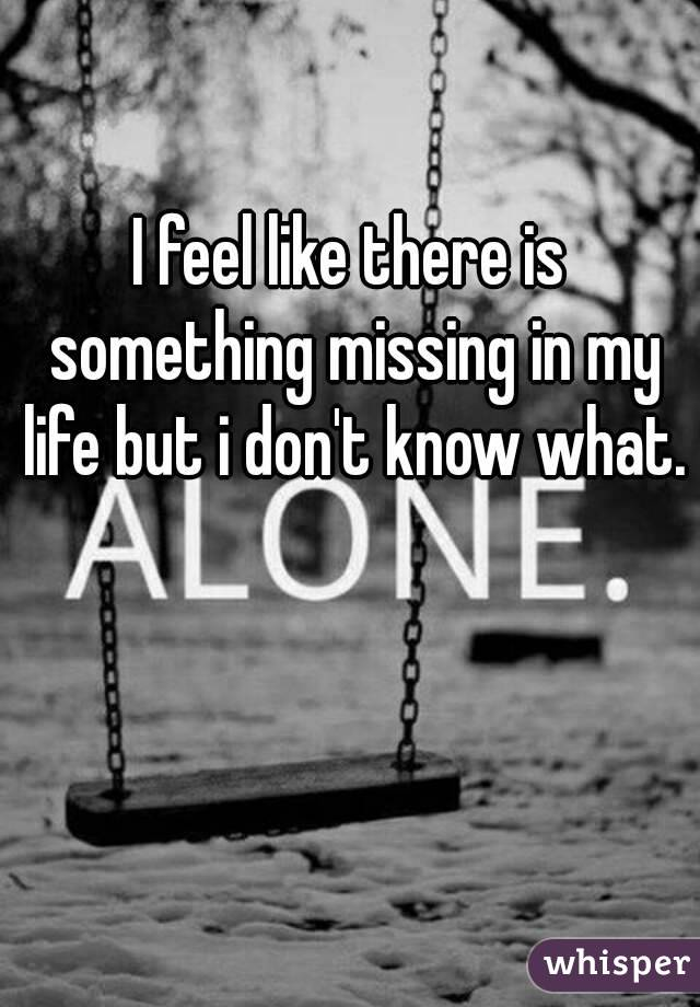 I feel theres something missing in my life but i don't know what...?