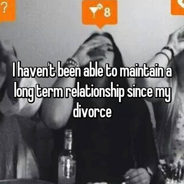 I haven't been able to maintain a long term relationship since my divorce