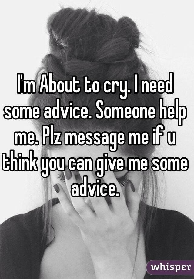 I NEED SOME ADVICE, HELP!!!!?