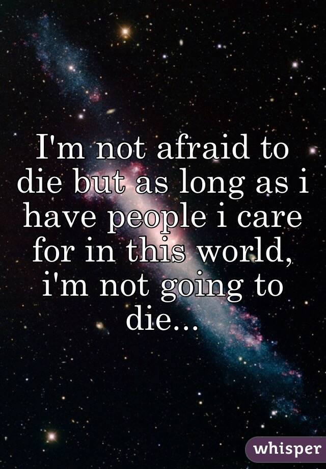I'm not afraid to die but as long as i have people i care ...