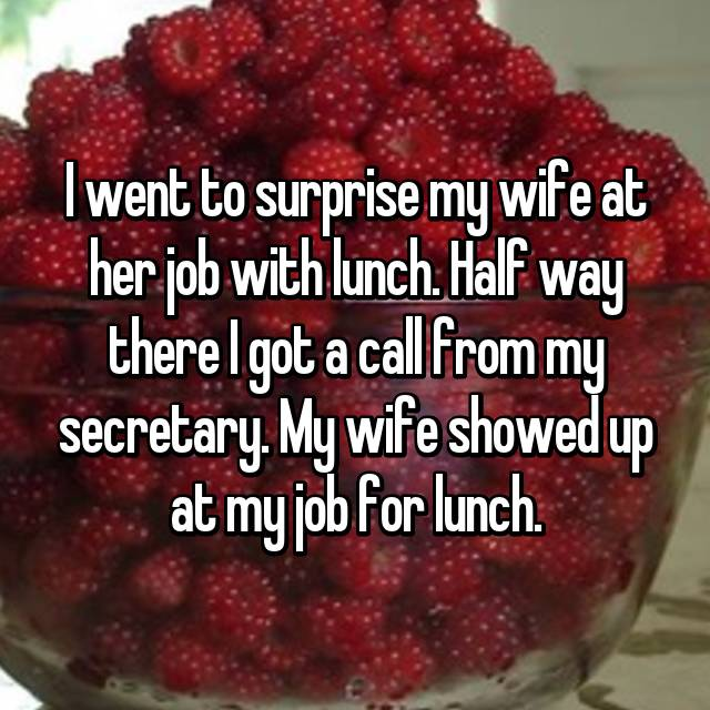 I went to surprise my wife at her job with lunch. Half way there I got a call from my secretary. My wife showed up at my job for lunch.
