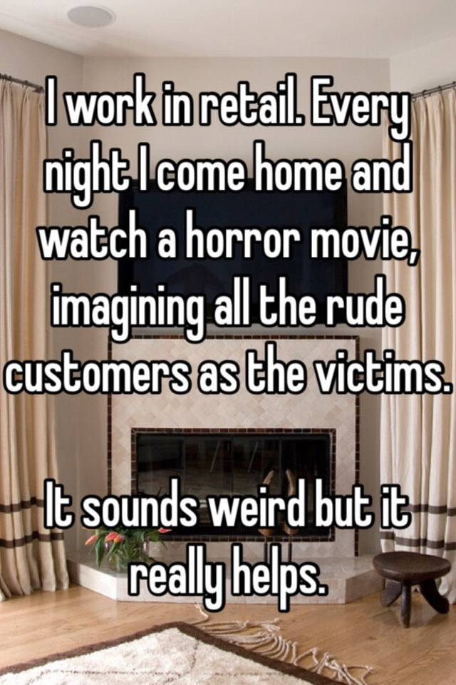 I work in retail. Every night I come home and watch a horror movie, imagining all the rude customers as the victims. It sounds weird but it really helps.