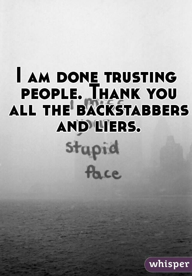 Am Done Trusting People Thank You All The Backstabbers And Liers