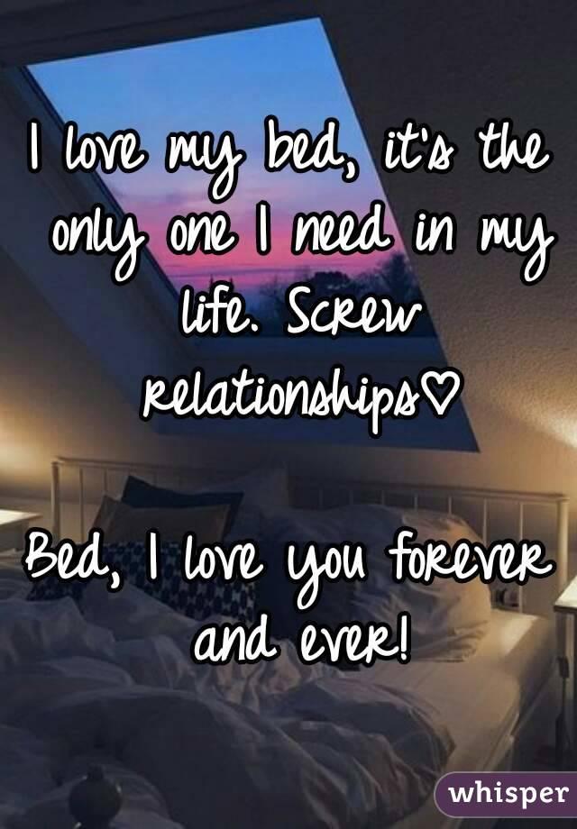 I Love My Bed love my bed, it's the only one i need in my life. screw