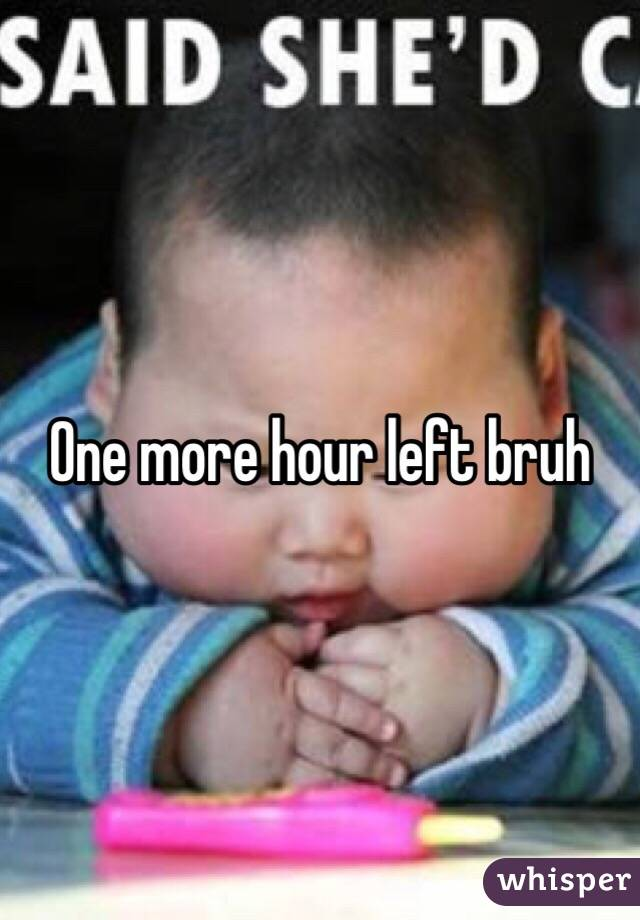 one more hour left bruh