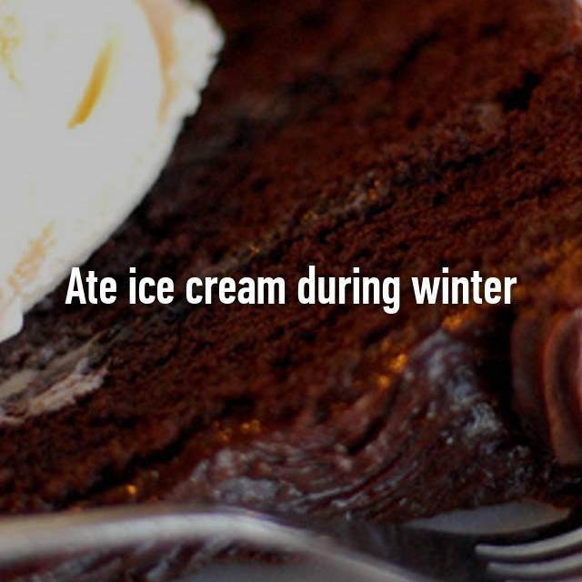 Ate ice cream during winter