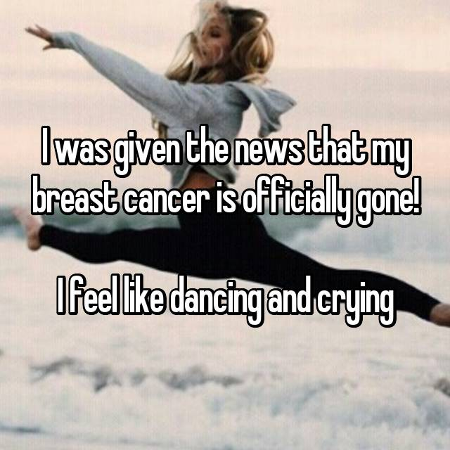I was given the news that my breast cancer is officially gone!  I feel like dancing and crying