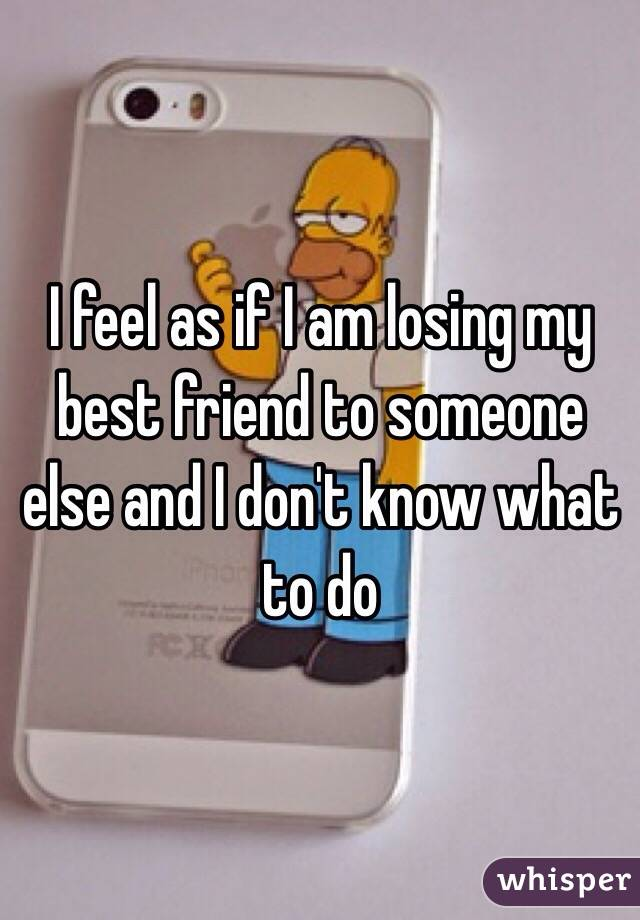 Am I loosing my best friend?