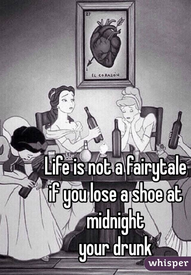 life is not a fairy tale if you lose your shoe at