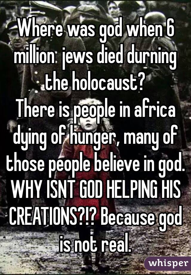 Where was god when 6 million jews died durning the holocaust? There is people in africa dying of ...