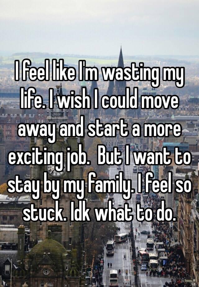I feel like I'm wasting my life. I wish I could move away and ...