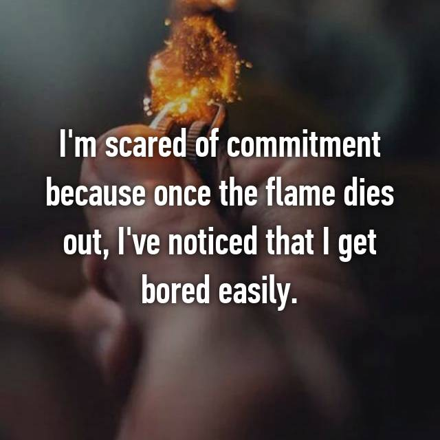 I'm scared of commitment because once the flame dies out, I've noticed that I get bored easily.