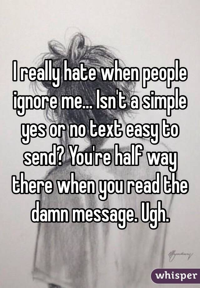 Ignore Me Today: I Really Hate When People Ignore Me... Isn't A Simple Yes