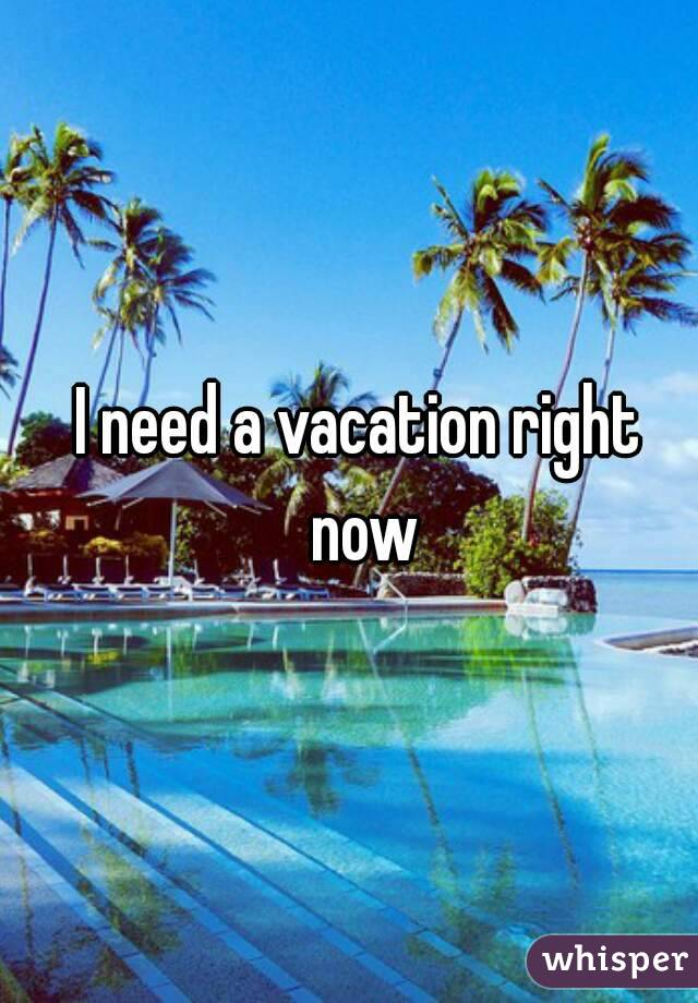 need a vacation right now
