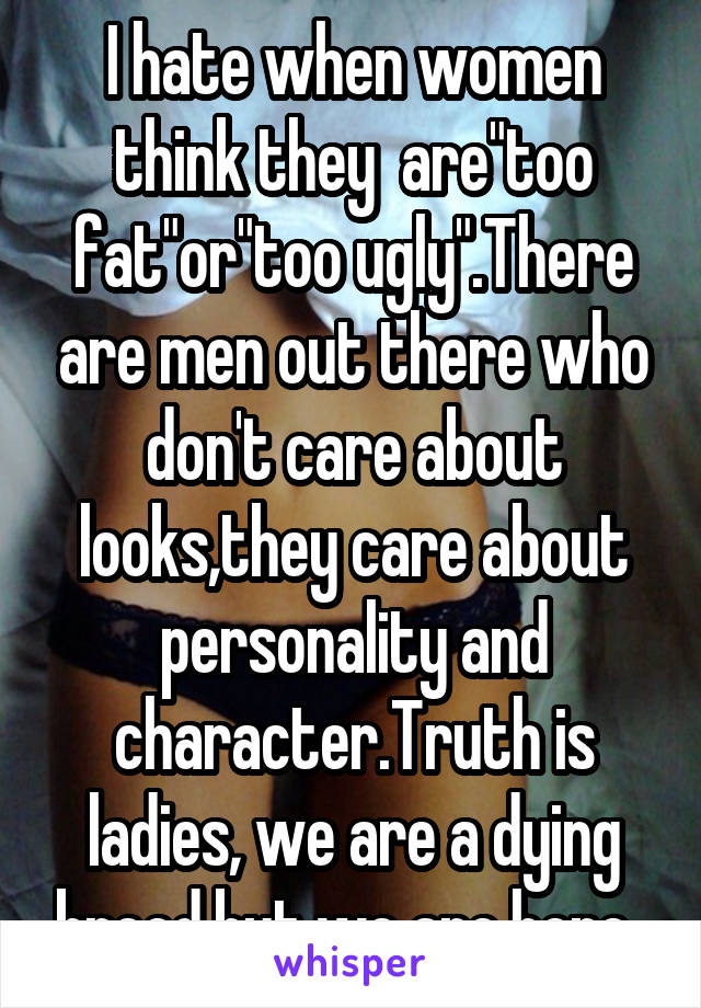 "I hate when women think they  are""too fat""or""too ugly"".There are men out there who don't care about looks,they care about personality and character.Truth is ladies, we are a dying breed,but we are here."