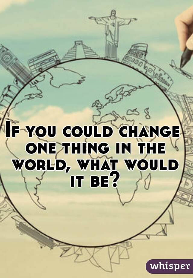 if you could change one important If you could change one thing about i actually wouldn't change anything a think an important part of personal development is accepting who you are and loving.