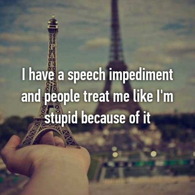 I have a speech impediment and people treat me like I'm stupid because of it