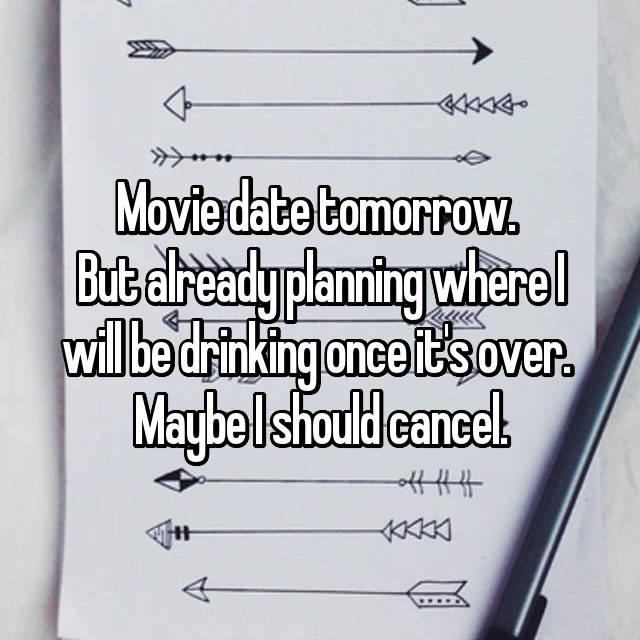 Movie date tomorrow.  But already planning where I will be drinking once it's over.  Maybe I should cancel.