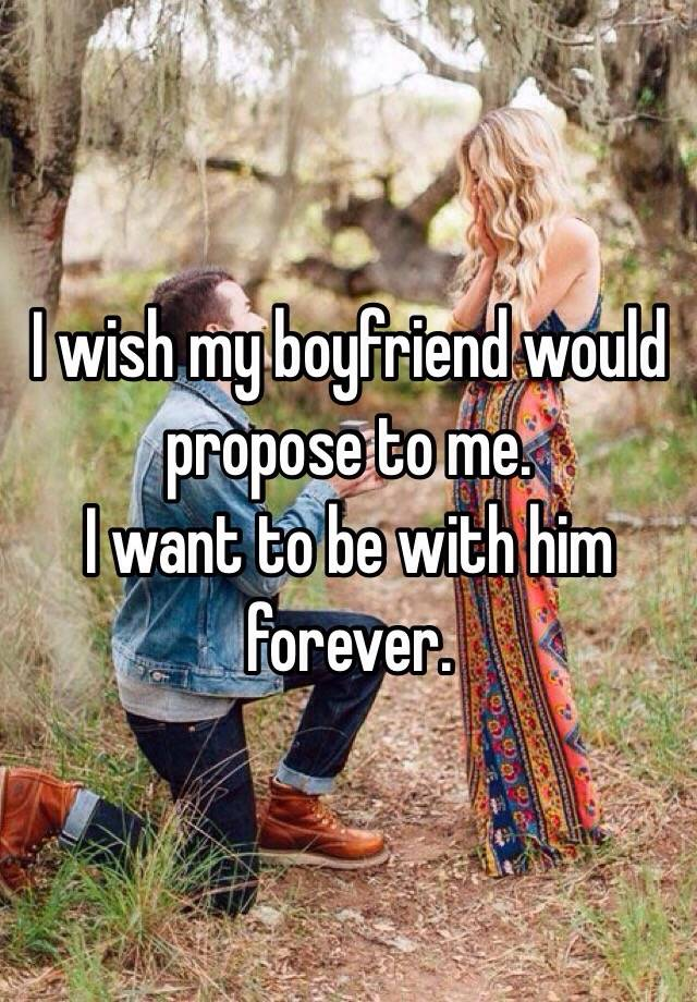 I Wish My Boyfriend Would Propose To Me I Want To Be With Him Forever