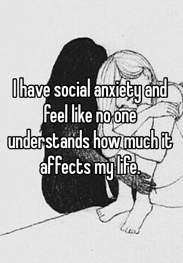 I have social anxiety and feel like no one understands how