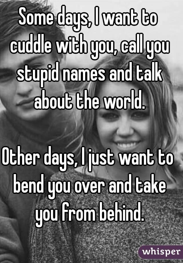 I Just Want To Cuddle With You: Some Days, I Want To Cuddle With You, Call You Stupid