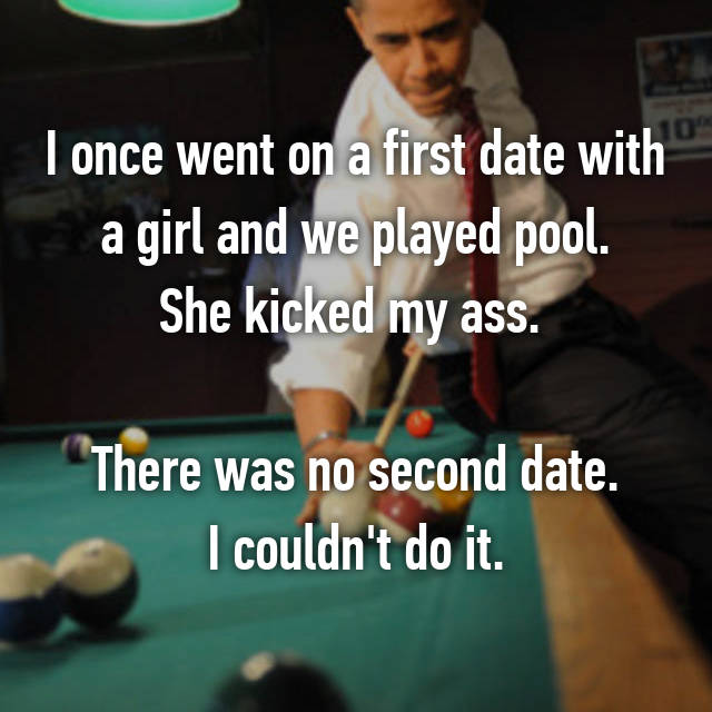 I once went on a first date with a girl and we played pool. She kicked my ass.   There was no second date. I couldn't do it.