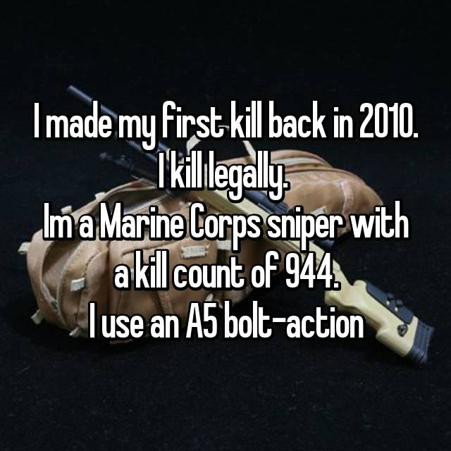 I made my first kill back in 2010. I kill legally.  Im a Marine Corps sniper with a kill count of 944. I use an A5 bolt-action