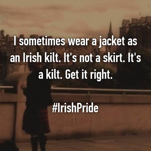 I sometimes wear a jacket as an Irish kilt. It's not a skirt. It's a kilt. Get it right.  #IrishPride