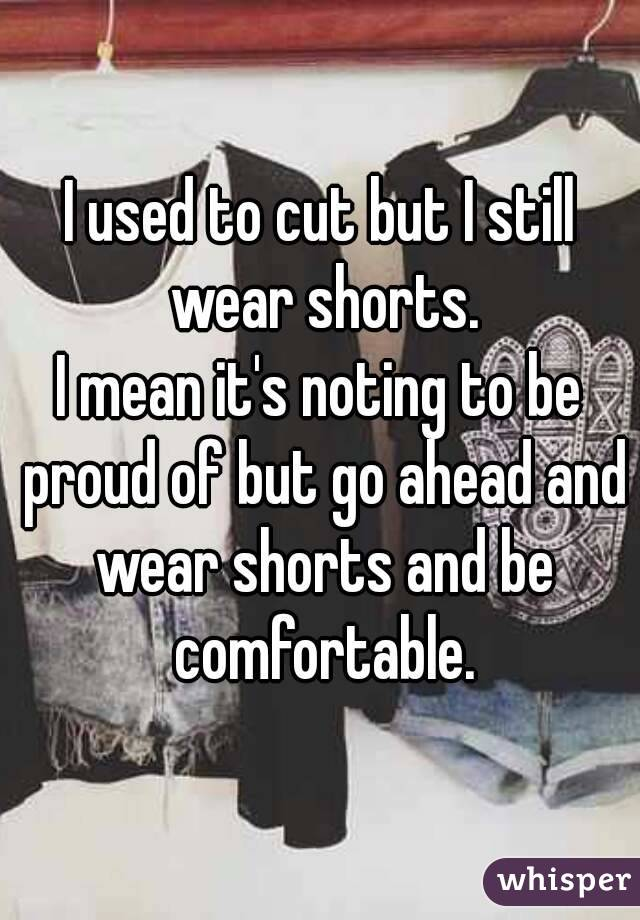 I used to cut but I still wear shorts. I mean it's noting to be ...