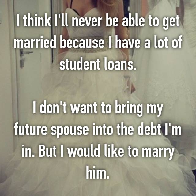 I think I'll never be able to get married because I have a lot of student loans.  I don't want to bring my future spouse into the debt I'm in. But I would like to marry him.