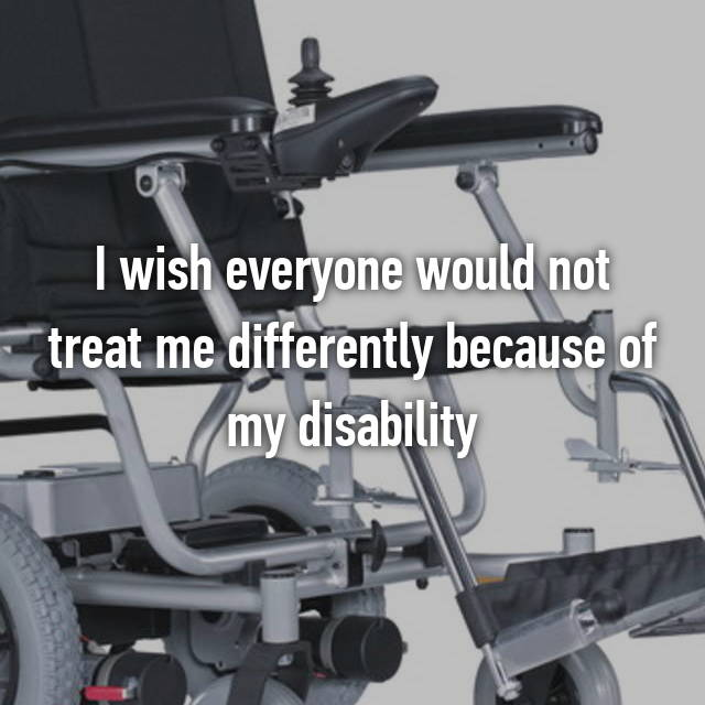 I wish everyone would not treat me differently because of my disability