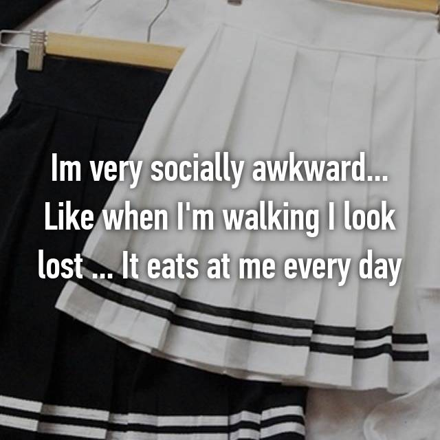 Im very socially awkward... Like when I'm walking I look lost ... It eats at me every day
