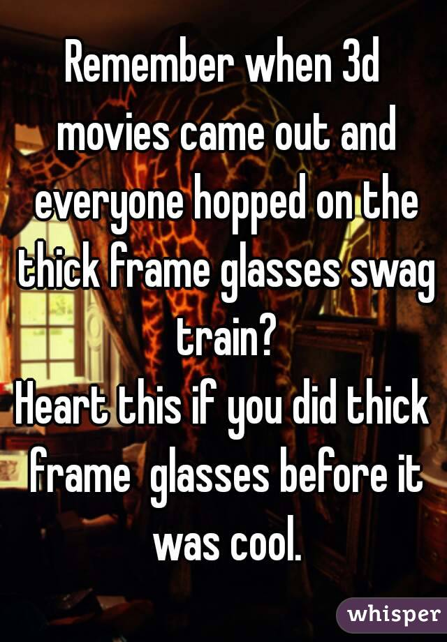 Remember when 3d movies came out and everyone hopped on the thick ...