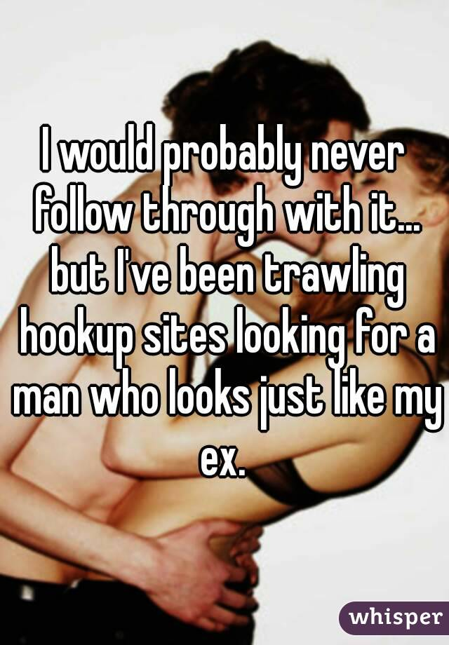 Act On My Ex Hookup Sites Is are various