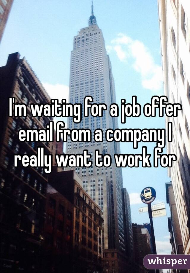m waiting for a job offer email from a company I really want to ...