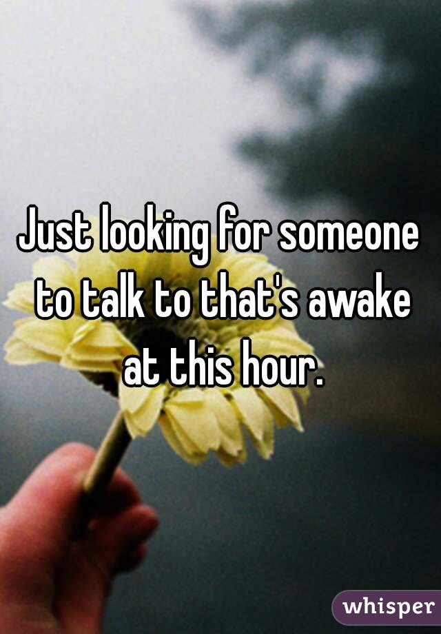 Just Looking For Someone To Talk To