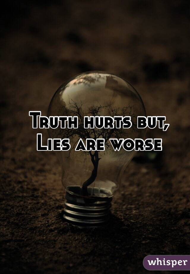 Truth Hurt But Lies Worse Truth Hurts But Lies Are